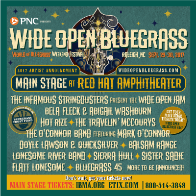 PNC presents Wide Open Bluegrass, Raleigh, NC, Sept. 29-30, 2017; wideopenbluegrass.com; Main Stage @ Red Hat Amphitheater. The Infamous Stringdusters present Wide Open Jam; Bela Fleck & Abigail Washburn; Hot Rize; The Travelin' McCourys; The O'Connor Band feat Mark O'Connor; Doyle Lawson & Quicksilver; Balsam Range; Lonesome River Band; Sierra Hull; Sister Sadie; Flatt Lonesome, Bluegrass 45; more TBA. Tix: IBMA.org